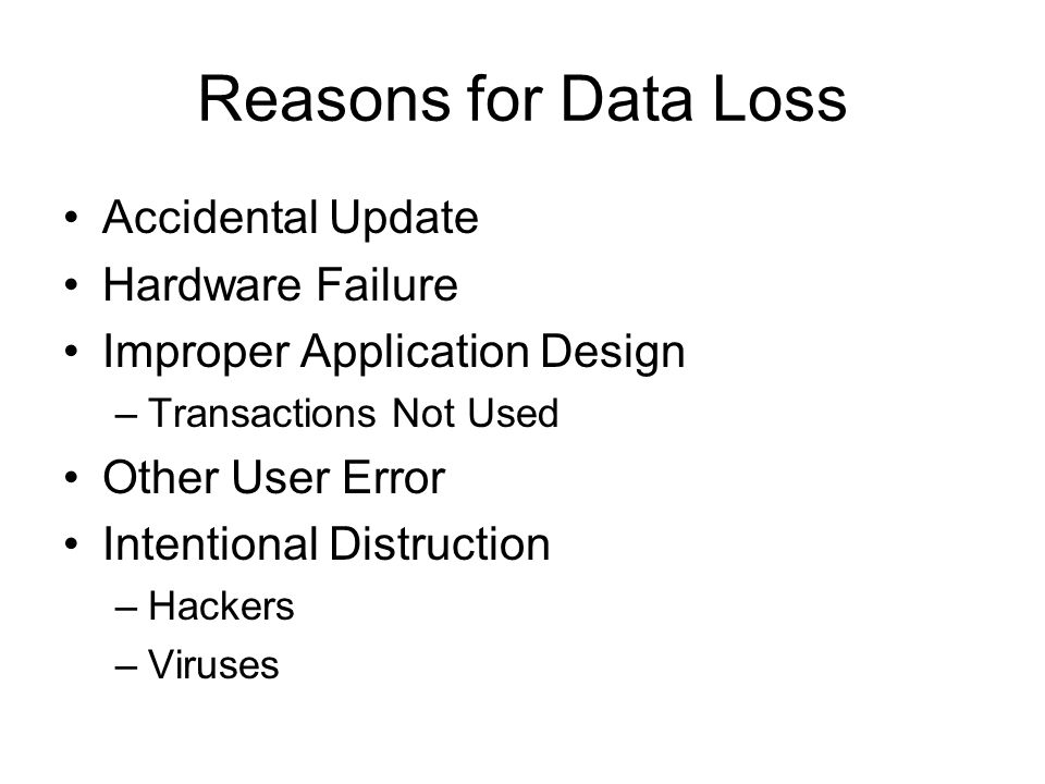 Reasons for Data Loss Accidental Update Hardware Failure Improper Application Design –Transactions Not Used Other User Error Intentional Distruction –