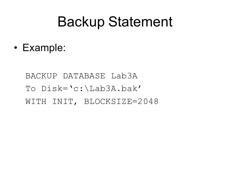 Backup Statement Example: BACKUP DATABASE Lab3A To Disk='c:\Lab3A.bak' WITH INIT, BLOCKSIZE=2048