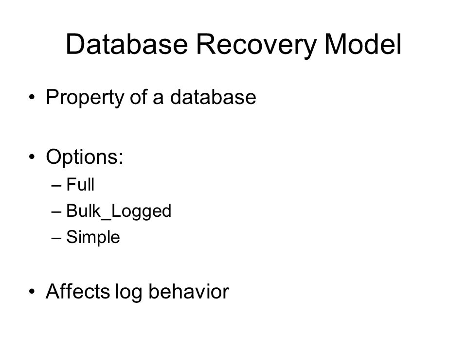 Database Recovery Model Property of a database Options: –Full –Bulk_Logged –Simple Affects log behavior