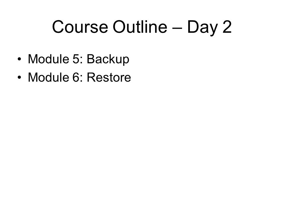 Course Outline – Day 2 Module 5: Backup Module 6: Restore