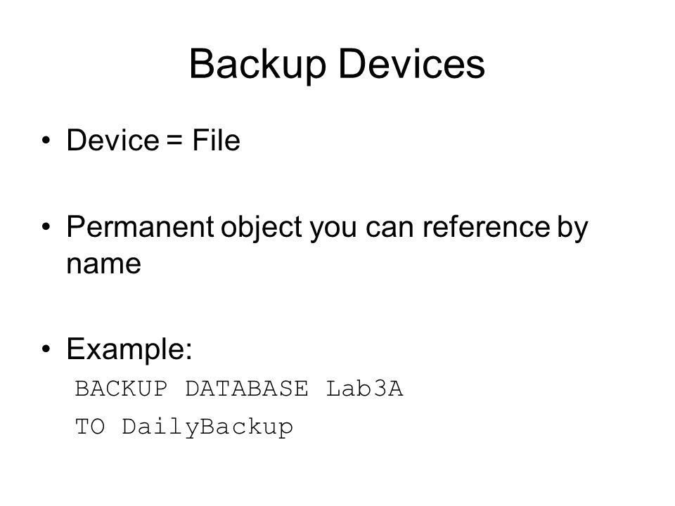 Backup Devices Device = File Permanent object you can reference by name Example: BACKUP DATABASE Lab3A TO DailyBackup