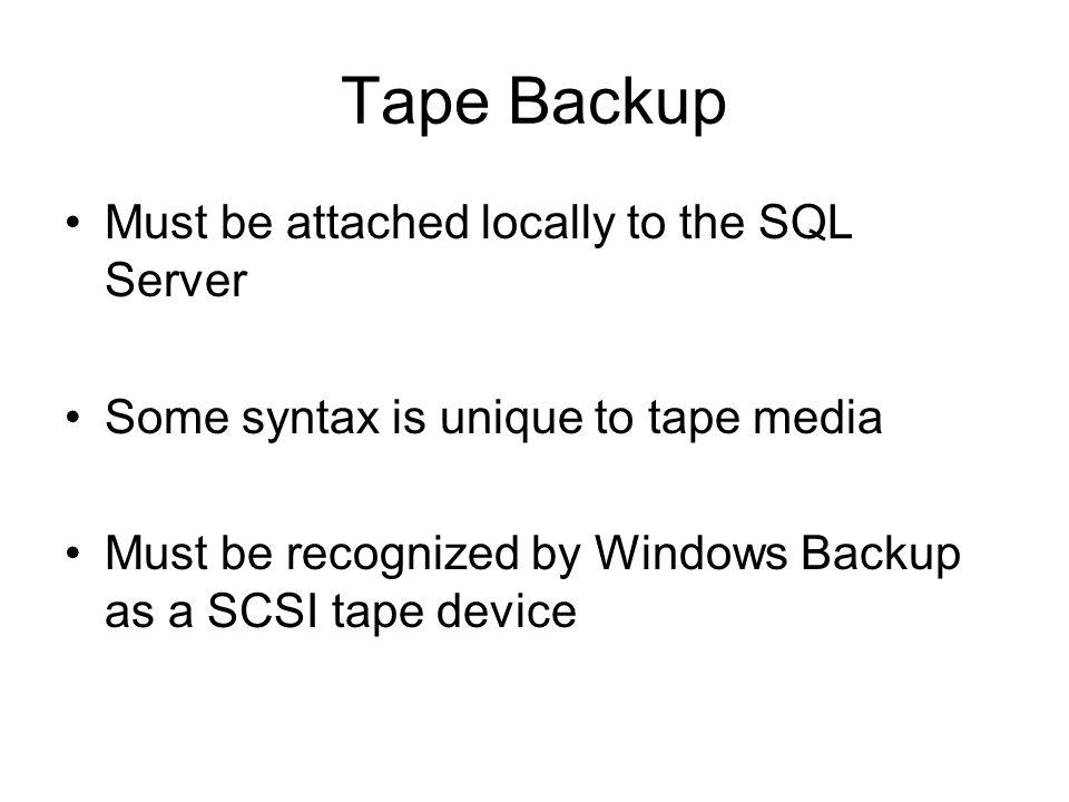 Tape Backup Must be attached locally to the SQL Server Some syntax is unique to tape media Must be recognized by Windows Backup as a SCSI tape device