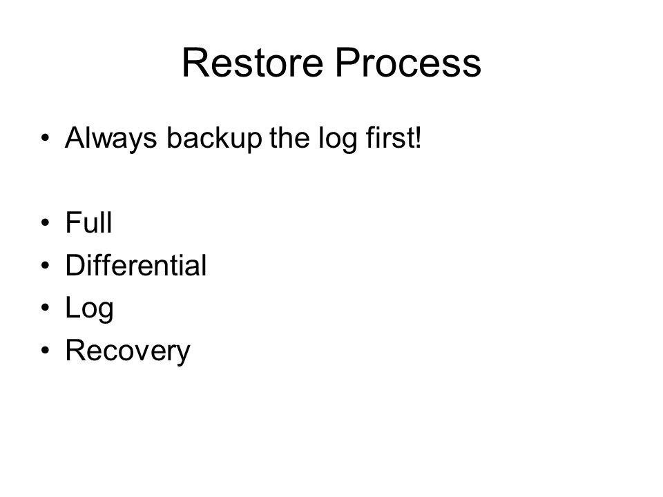 Restore Process Always backup the log first! Full Differential Log Recovery