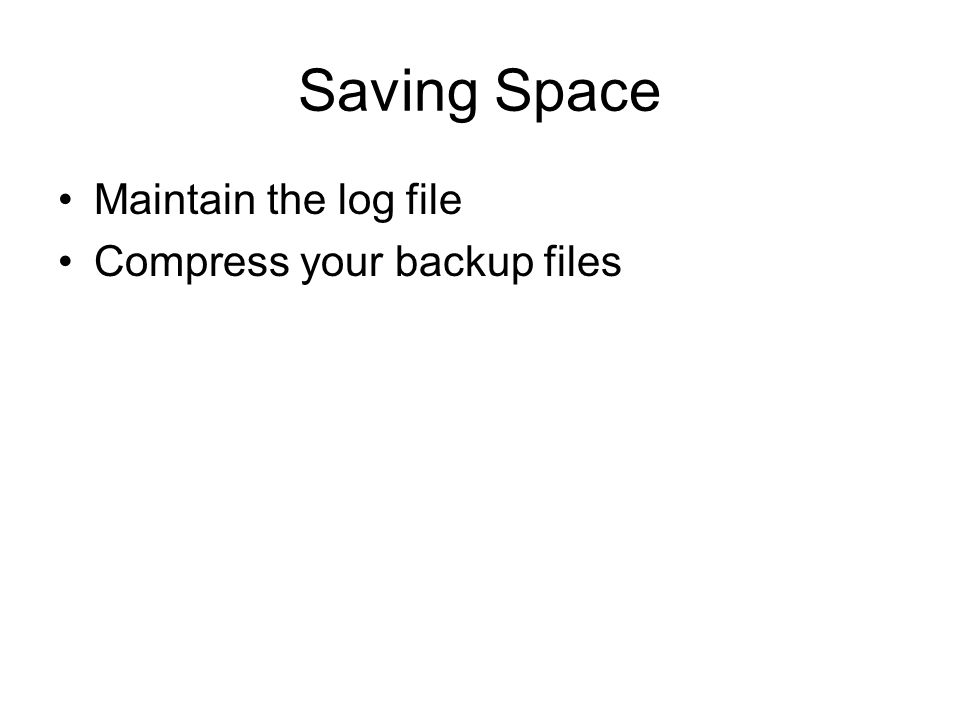 Saving Space Maintain the log file Compress your backup files