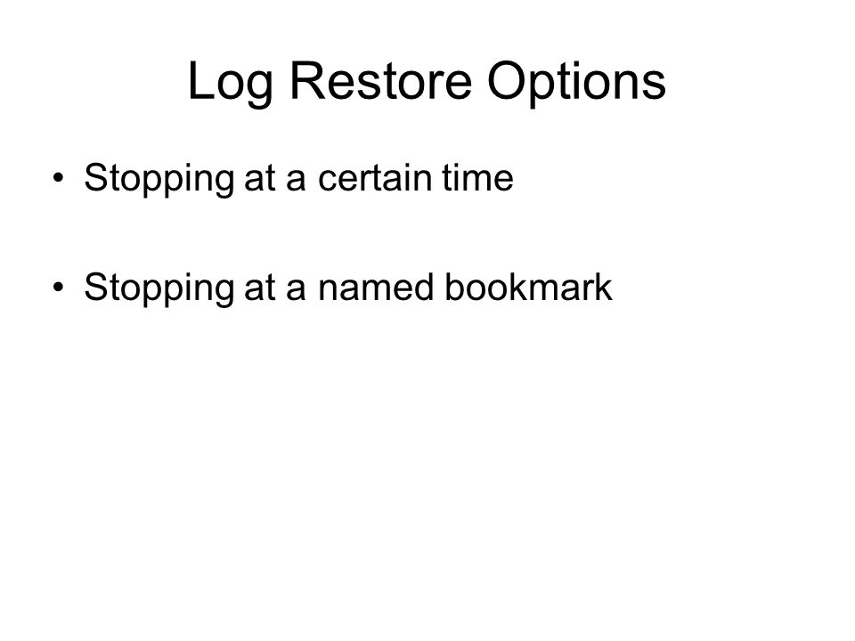 Log Restore Options Stopping at a certain time Stopping at a named bookmark