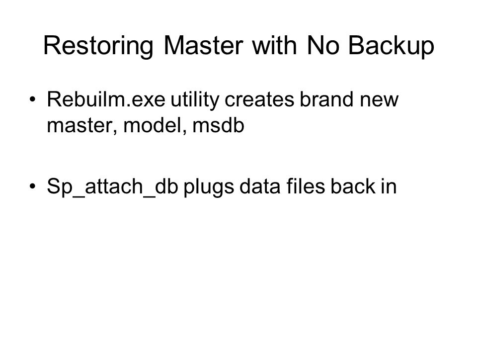 Restoring Master with No Backup Rebuilm.exe utility creates brand new master, model, msdb Sp_attach_db plugs data files back in