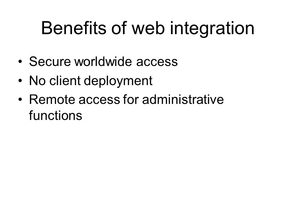 Benefits of web integration Secure worldwide access No client deployment Remote access for administrative functions