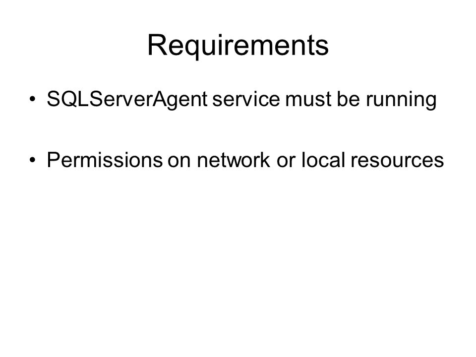Requirements SQLServerAgent service must be running Permissions on network or local resources