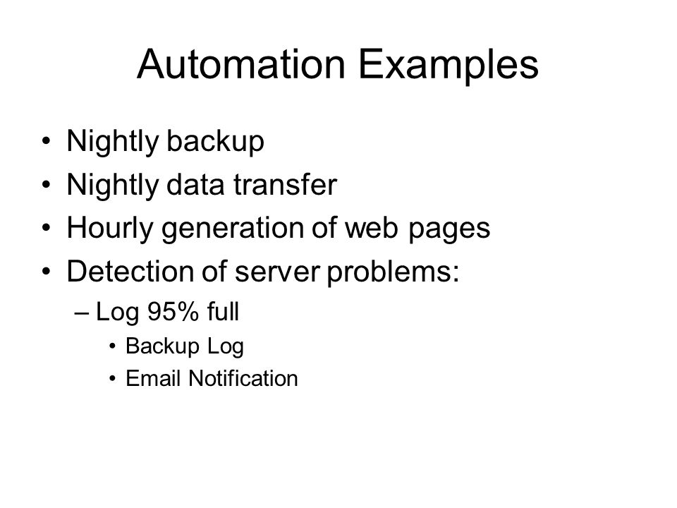 Automation Examples Nightly backup Nightly data transfer Hourly generation of web pages Detection of server problems: –Log 95% full Backup Log Email N