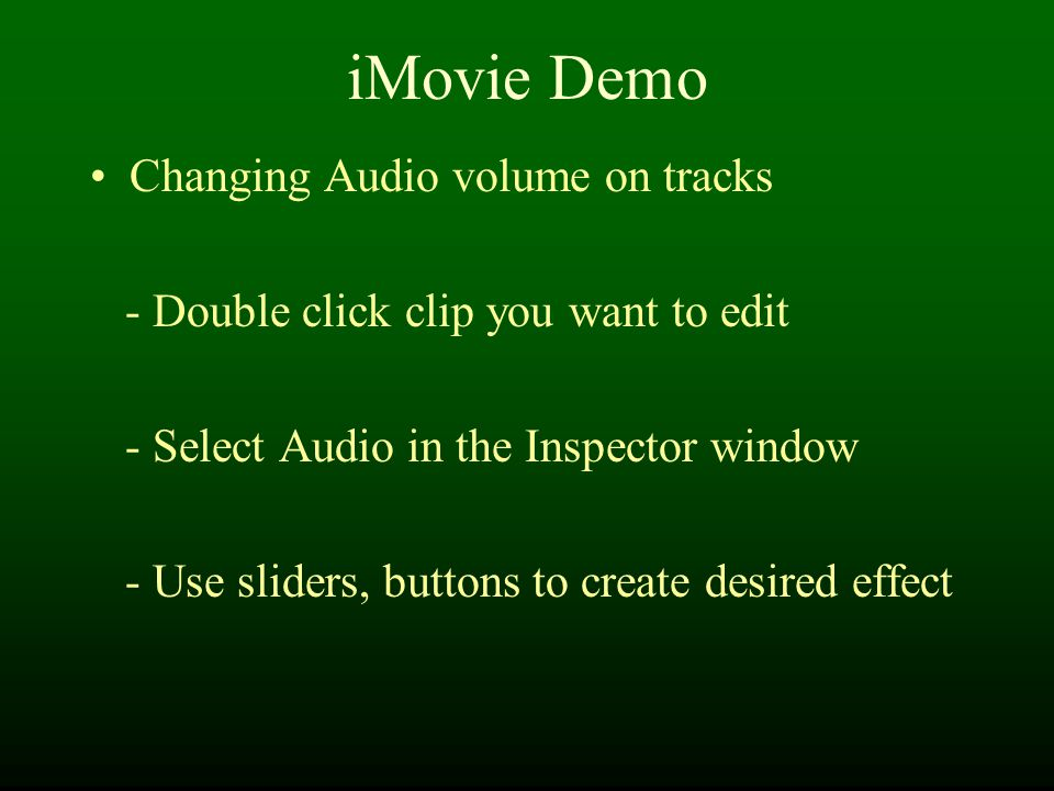 iMovie Demo Changing Audio volume on tracks - Double click clip you want to edit - Select Audio in the Inspector window - Use sliders, buttons to create desired effect