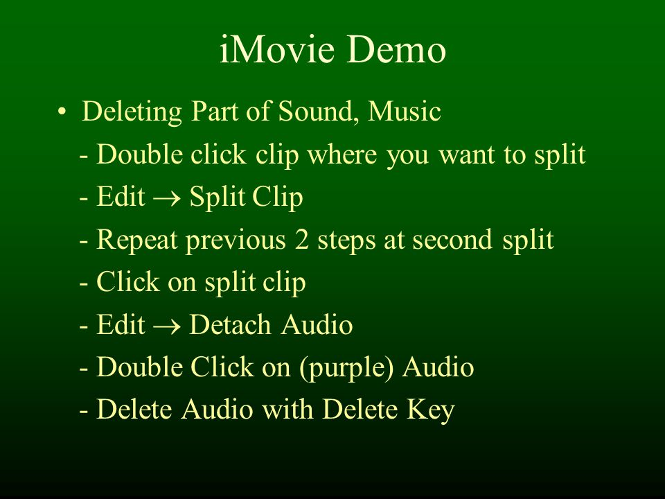 iMovie Demo Deleting Part of Sound, Music - Double click clip where you want to split - Edit  Split Clip - Repeat previous 2 steps at second split - Click on split clip - Edit  Detach Audio - Double Click on (purple) Audio - Delete Audio with Delete Key