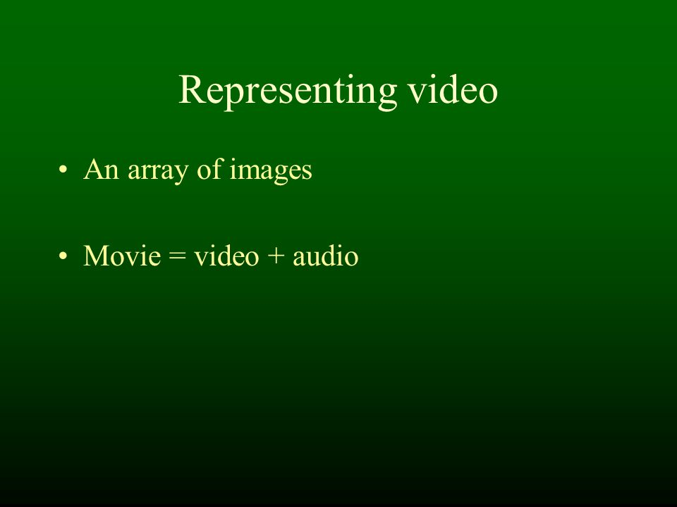 Representing video An array of images Movie = video + audio