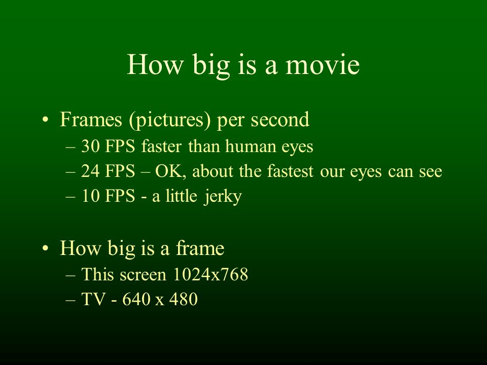 How big is a movie Frames (pictures) per second –30 FPS faster than human eyes –24 FPS – OK, about the fastest our eyes can see –10 FPS - a little jerky How big is a frame –This screen 1024x768 –TV - 640 x 480