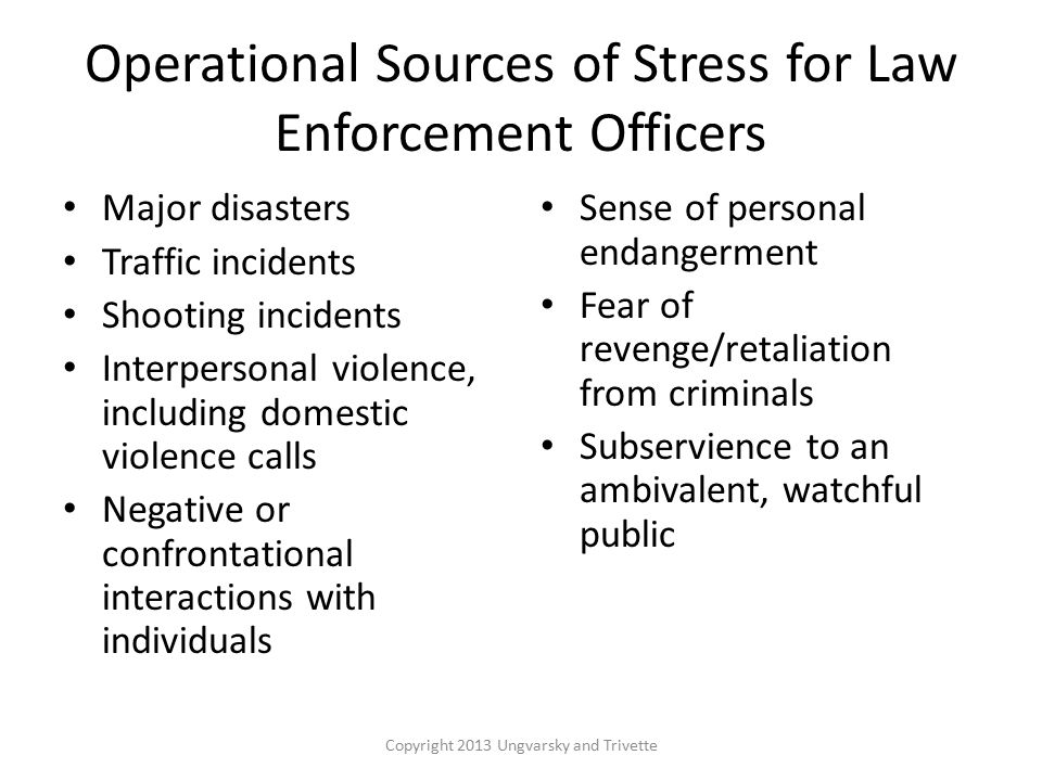 Operational Sources of Stress for Law Enforcement Officers Major disasters Traffic incidents Shooting incidents Interpersonal violence, including domestic violence calls Negative or confrontational interactions with individuals Sense of personal endangerment Fear of revenge/retaliation from criminals Subservience to an ambivalent, watchful public Copyright 2013 Ungvarsky and Trivette