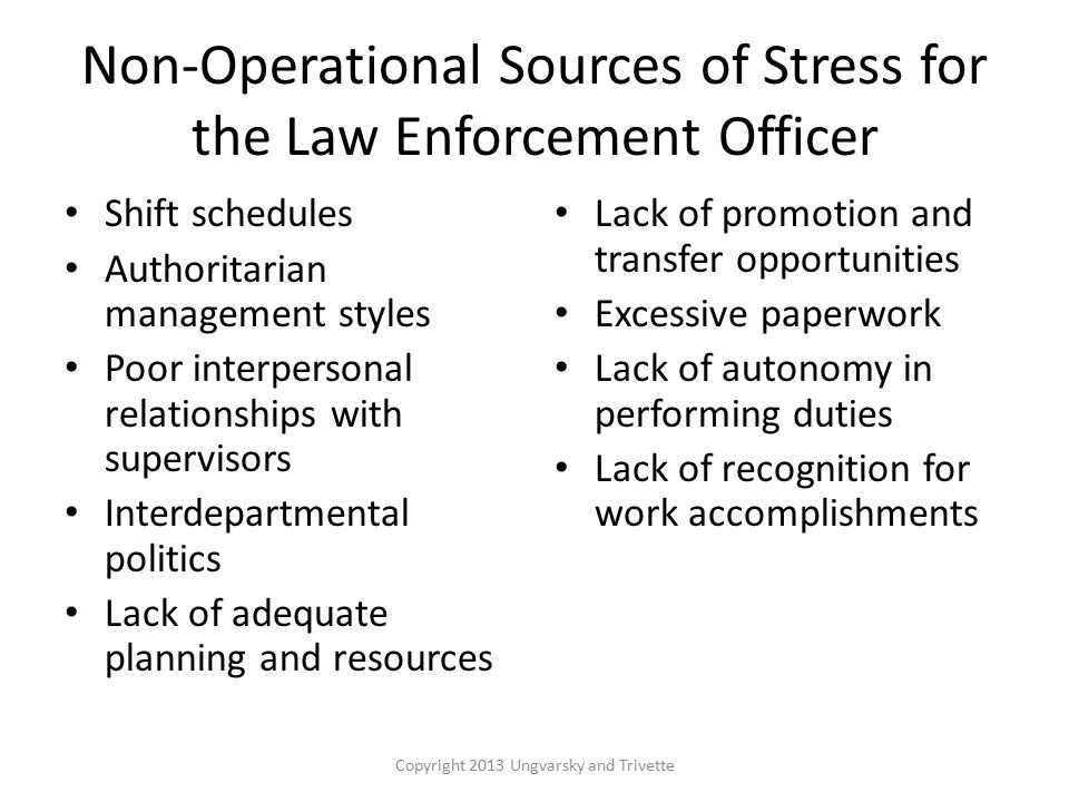 Non-Operational Sources of Stress for the Law Enforcement Officer Shift schedules Authoritarian management styles Poor interpersonal relationships with supervisors Interdepartmental politics Lack of adequate planning and resources Lack of promotion and transfer opportunities Excessive paperwork Lack of autonomy in performing duties Lack of recognition for work accomplishments Copyright 2013 Ungvarsky and Trivette