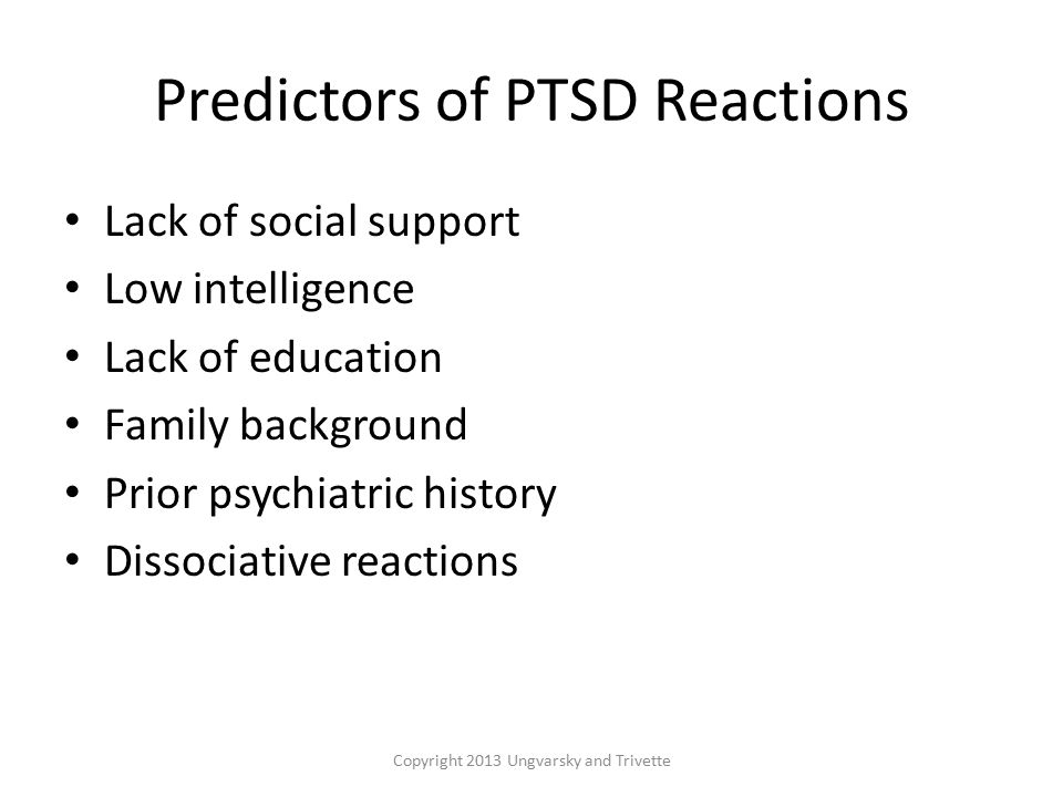 Predictors of PTSD Reactions Lack of social support Low intelligence Lack of education Family background Prior psychiatric history Dissociative reactions Copyright 2013 Ungvarsky and Trivette