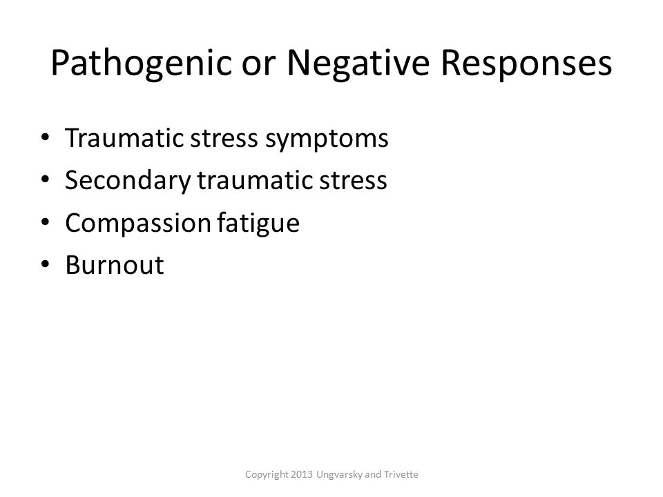 Pathogenic or Negative Responses Traumatic stress symptoms Secondary traumatic stress Compassion fatigue Burnout Copyright 2013 Ungvarsky and Trivette