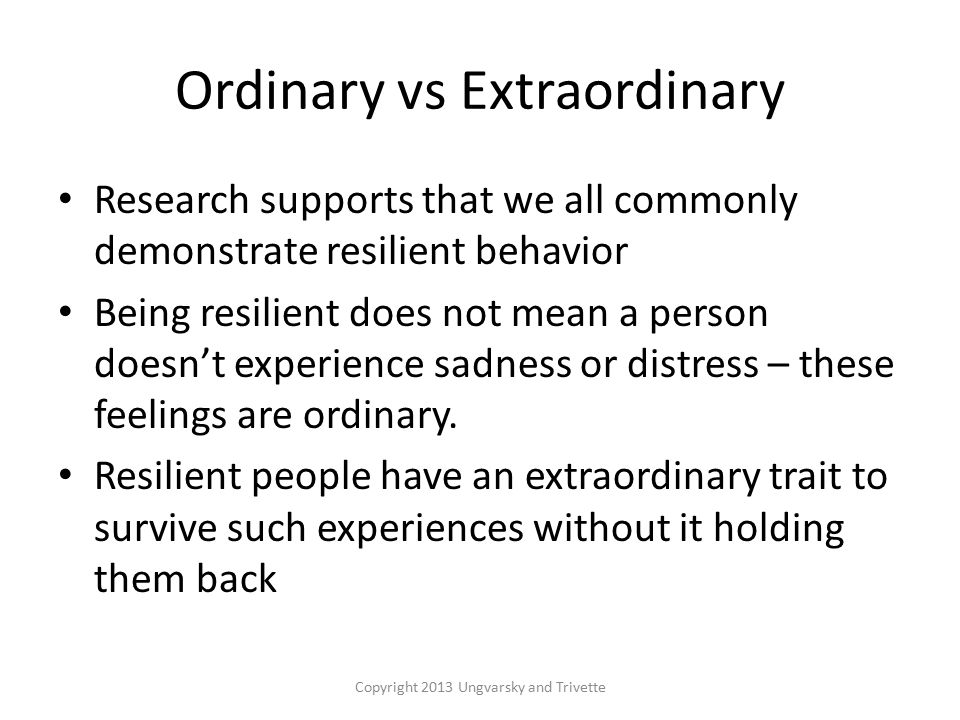 Ordinary vs Extraordinary Research supports that we all commonly demonstrate resilient behavior Being resilient does not mean a person doesn't experience sadness or distress – these feelings are ordinary.