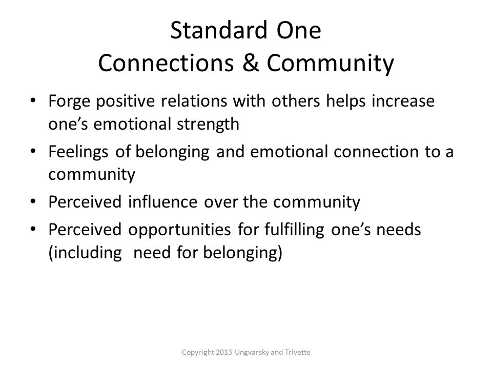 Standard One Connections & Community Forge positive relations with others helps increase one's emotional strength Feelings of belonging and emotional connection to a community Perceived influence over the community Perceived opportunities for fulfilling one's needs (including need for belonging) Copyright 2013 Ungvarsky and Trivette