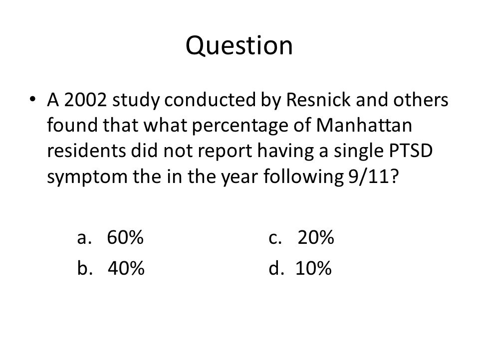 Question A 2002 study conducted by Resnick and others found that what percentage of Manhattan residents did not report having a single PTSD symptom the in the year following 9/11.