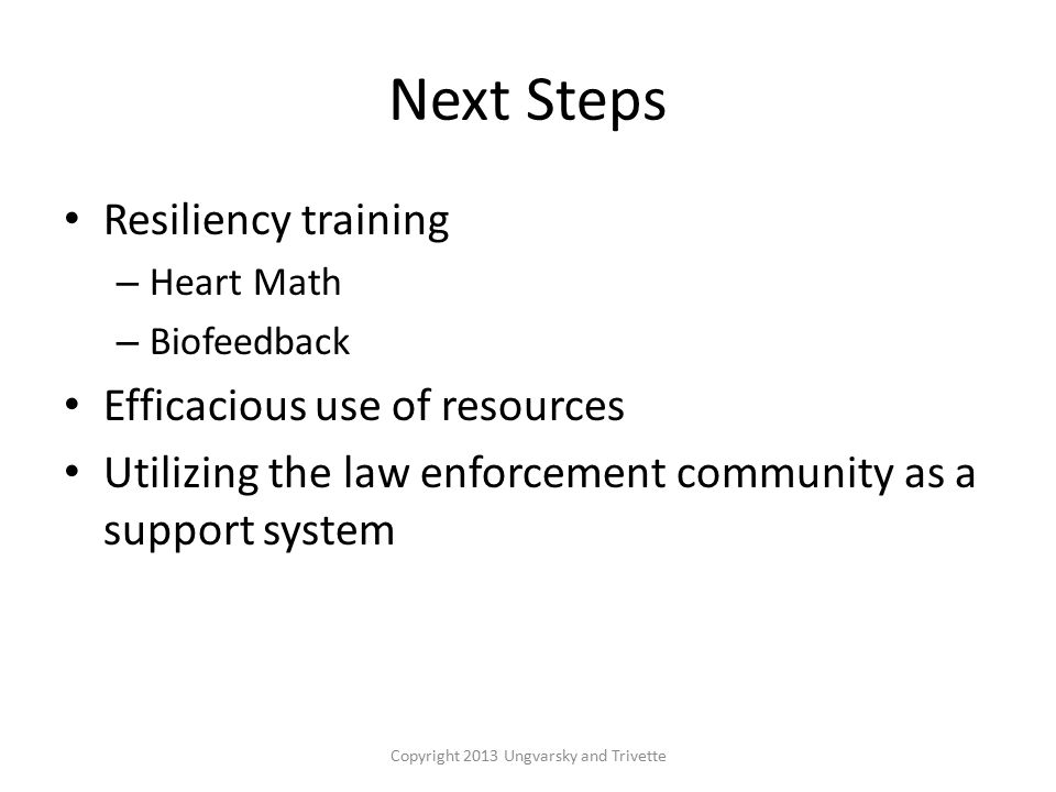 Next Steps Resiliency training – Heart Math – Biofeedback Efficacious use of resources Utilizing the law enforcement community as a support system Copyright 2013 Ungvarsky and Trivette