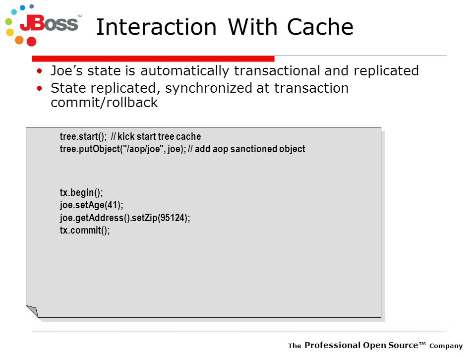 The Professional Open Source™ Company Interaction With Cache Joe's state is automatically transactional and replicated State replicated, synchronized at transaction commit/rollback tree.start(); // kick start tree cache tree.putObject( /aop/joe , joe); // add aop sanctioned object tx.begin(); joe.setAge(41); joe.getAddress().setZip(95124); tx.commit(); tree.start(); // kick start tree cache tree.putObject( /aop/joe , joe); // add aop sanctioned object tx.begin(); joe.setAge(41); joe.getAddress().setZip(95124); tx.commit();