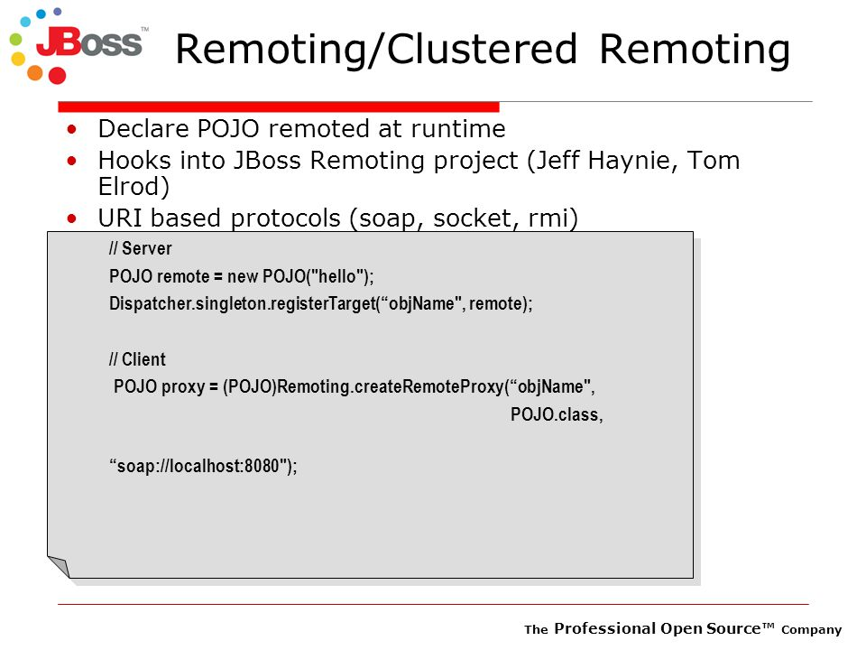 The Professional Open Source™ Company Remoting/Clustered Remoting Declare POJO remoted at runtime Hooks into JBoss Remoting project (Jeff Haynie, Tom Elrod) URI based protocols (soap, socket, rmi) // Server POJO remote = new POJO( hello ); Dispatcher.singleton.registerTarget( objName , remote); // Client POJO proxy = (POJO)Remoting.createRemoteProxy( objName , POJO.class, soap://localhost:8080 ); // Server POJO remote = new POJO( hello ); Dispatcher.singleton.registerTarget( objName , remote); // Client POJO proxy = (POJO)Remoting.createRemoteProxy( objName , POJO.class, soap://localhost:8080 );