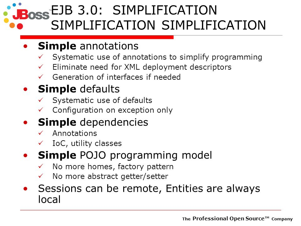 The Professional Open Source™ Company EJB 3.0: SIMPLIFICATION SIMPLIFICATION SIMPLIFICATION Simple annotations Systematic use of annotations to simplify programming Eliminate need for XML deployment descriptors Generation of interfaces if needed Simple defaults Systematic use of defaults Configuration on exception only Simple dependencies Annotations IoC, utility classes Simple POJO programming model No more homes, factory pattern No more abstract getter/setter Sessions can be remote, Entities are always local