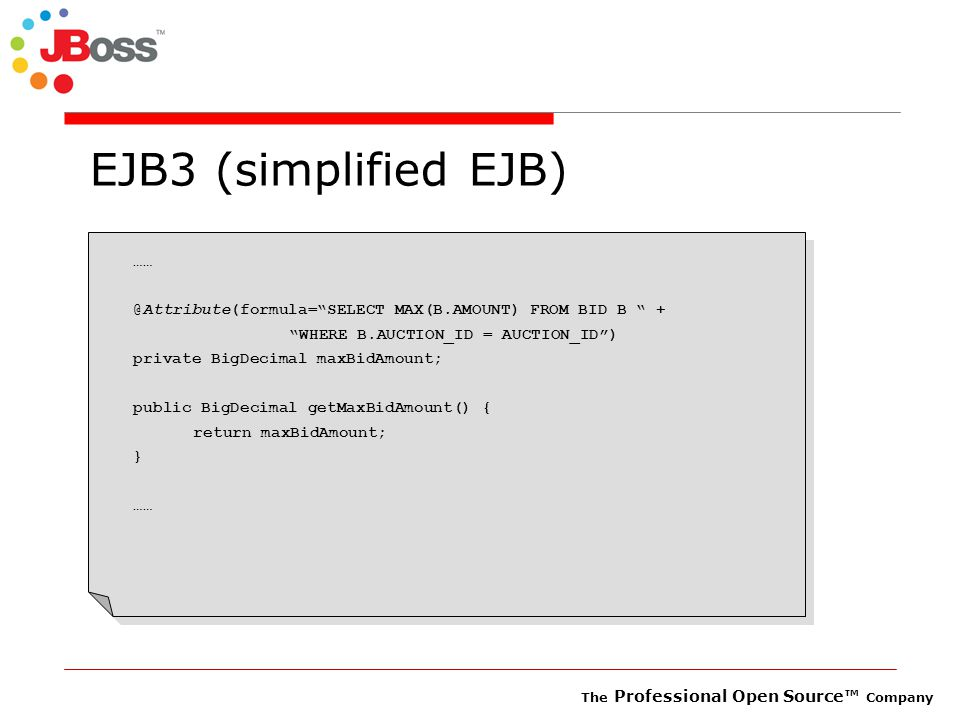 The Professional Open Source™ Company EJB3 (simplified EJB) …… @Attribute(formula= SELECT MAX(B.AMOUNT) FROM BID B + WHERE B.AUCTION_ID = AUCTION_ID ) private BigDecimal maxBidAmount; public BigDecimal getMaxBidAmount() { return maxBidAmount; } ……