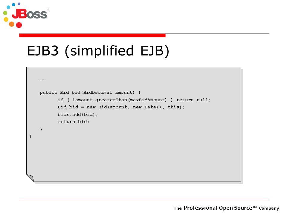 The Professional Open Source™ Company EJB3 (simplified EJB) …… public Bid bid(BidDecimal amount) { if ( !amount.greaterThan(maxBidAmount) ) return null; Bid bid = new Bid(amount, new Date(), this); bids.add(bid); return bid; }