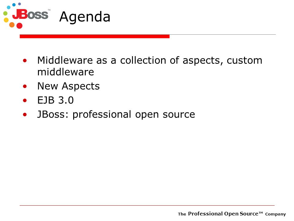 The Professional Open Source™ Company Agenda Middleware as a collection of aspects, custom middleware New Aspects EJB 3.0 JBoss: professional open source