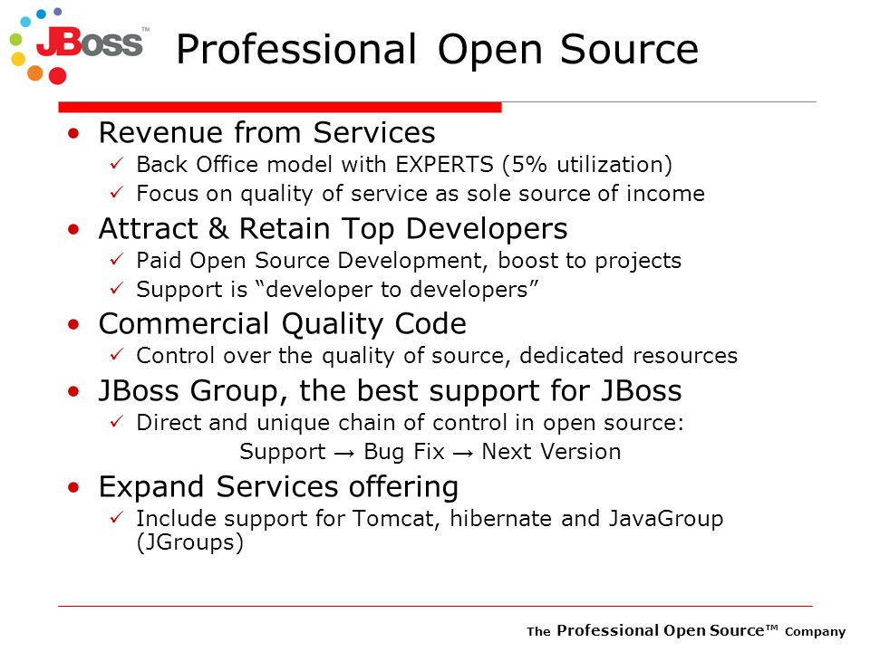 The Professional Open Source™ Company Professional Open Source Revenue from Services Back Office model with EXPERTS (5% utilization) Focus on quality of service as sole source of income Attract & Retain Top Developers Paid Open Source Development, boost to projects Support is developer to developers Commercial Quality Code Control over the quality of source, dedicated resources JBoss Group, the best support for JBoss Direct and unique chain of control in open source: Support → Bug Fix → Next Version Expand Services offering Include support for Tomcat, hibernate and JavaGroup (JGroups)