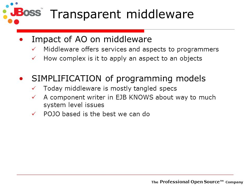 The Professional Open Source™ Company Transacted Acid sessions Secure access Monitor Model time Cached model configuration Service layer Aspect layer Application layer Monitor data time (dynamic insertion) Cache Persistent data Clustered Remote webservice Clustering Remote Invokers ACIDMonitoringPersistenceTransactionCacheSecurity JBoss Microkernel (JMX) Microkernel layer