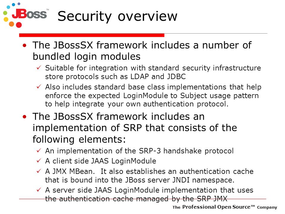 The Professional Open Source™ Company Security overview The JBossSX framework includes a number of bundled login modules Suitable for integration with standard security infrastructure store protocols such as LDAP and JDBC Also includes standard base class implementations that help enforce the expected LoginModule to Subject usage pattern to help integrate your own authentication protocol.