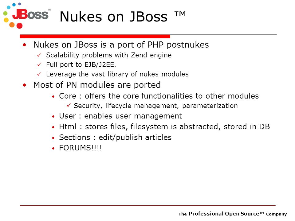 The Professional Open Source™ Company Nukes on JBoss ™ Nukes on JBoss is a port of PHP postnukes Scalability problems with Zend engine Full port to EJB/J2EE.