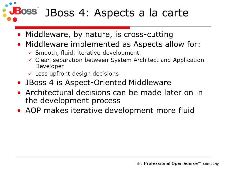 The Professional Open Source™ Company JBoss 4: Aspects a la carte Middleware, by nature, is cross-cutting Middleware implemented as Aspects allow for: Smooth, fluid, iterative development Clean separation between System Architect and Application Developer Less upfront design decisions JBoss 4 is Aspect-Oriented Middleware Architectural decisions can be made later on in the development process AOP makes iterative development more fluid