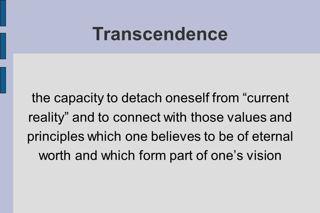Transcendence the capacity to detach oneself from current reality and to connect with those values and principles which one believes to be of eternal worth and which form part of one's vision