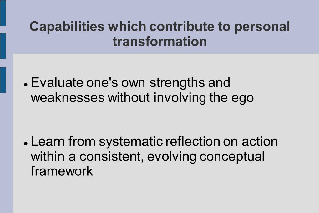 Capabilities which contribute to personal transformation Evaluate one s own strengths and weaknesses without involving the ego Learn from systematic reflection on action within a consistent, evolving conceptual framework