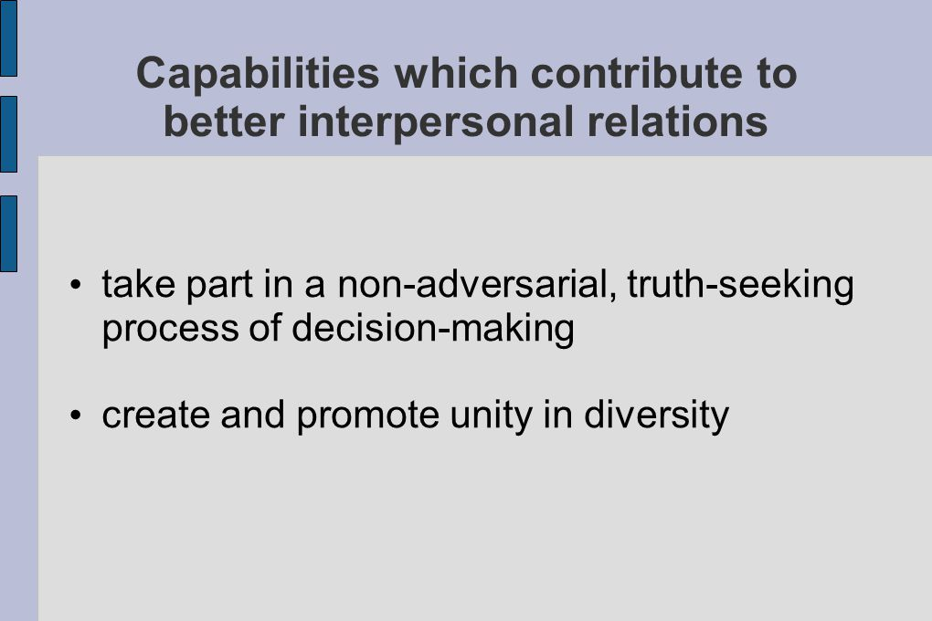 Capabilities which contribute to better interpersonal relations take part in a non-adversarial, truth-seeking process of decision-making create and promote unity in diversity