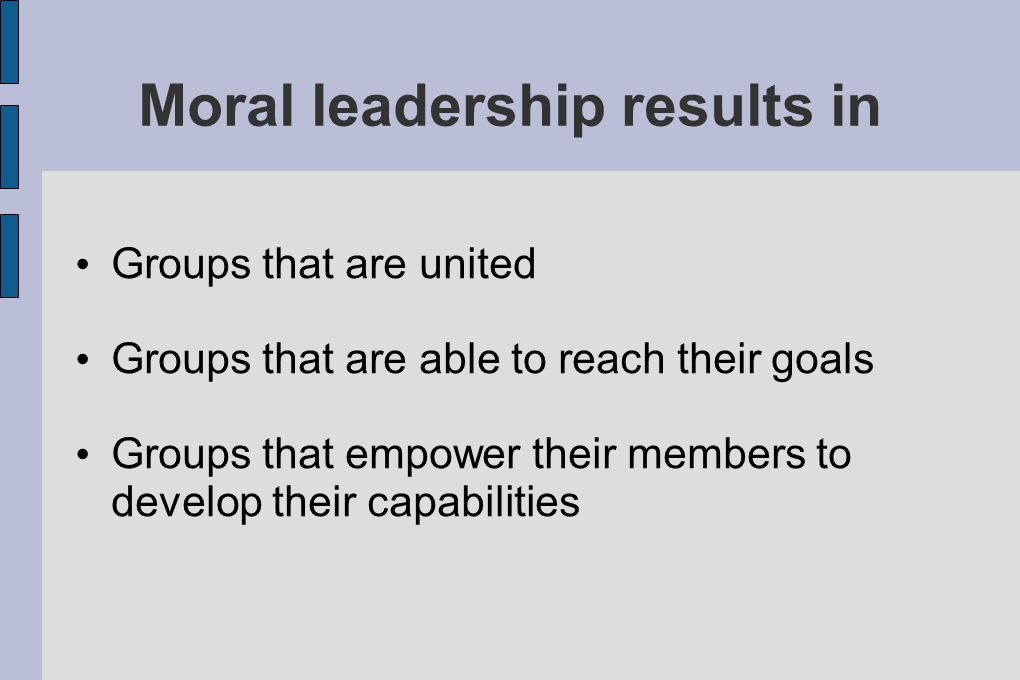 Moral leadership results in Groups that are united Groups that are able to reach their goals Groups that empower their members to develop their capabilities