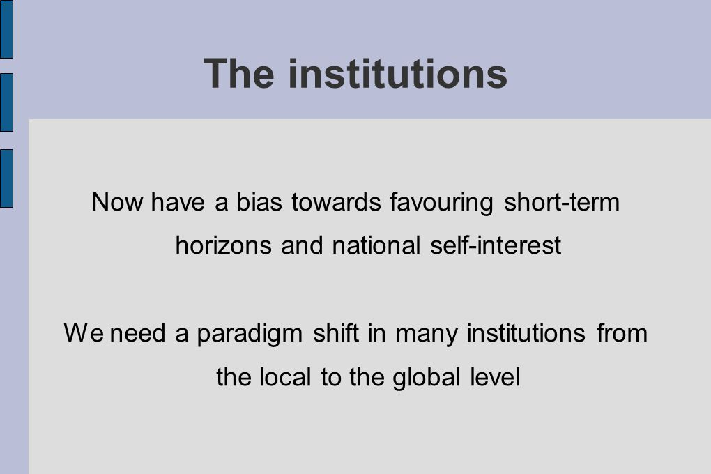 The institutions Now have a bias towards favouring short-term horizons and national self-interest We need a paradigm shift in many institutions from the local to the global level