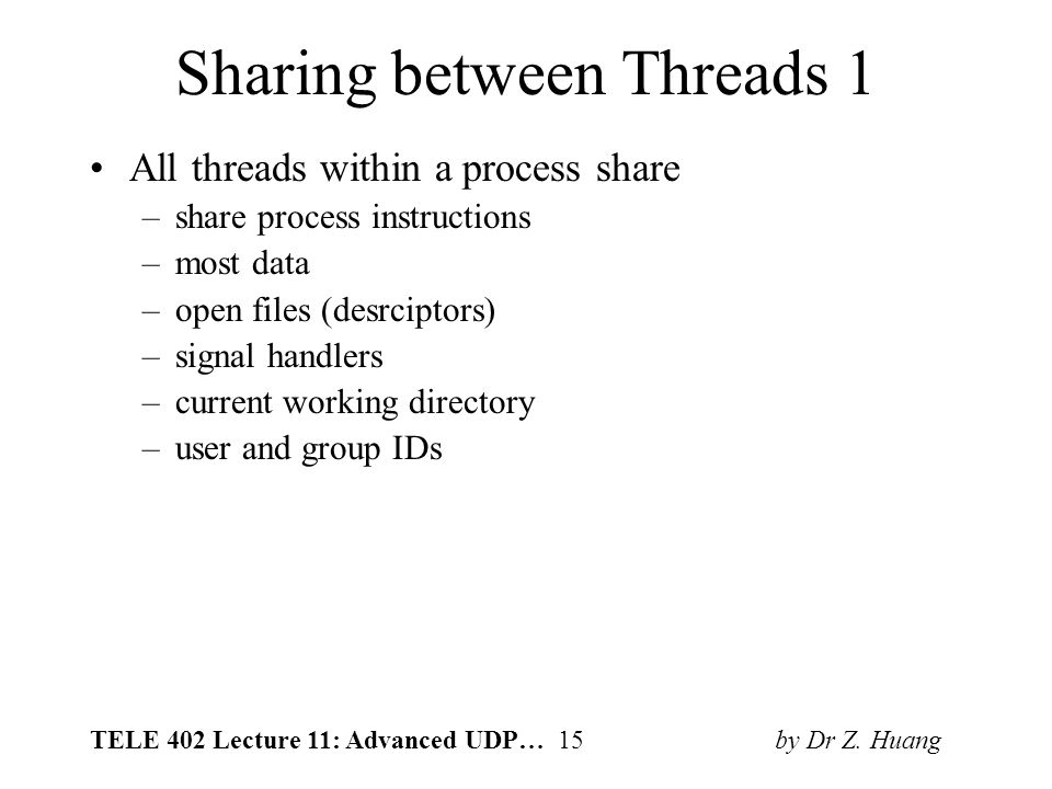 TELE 402 Lecture 11: Advanced UDP… 15 by Dr Z. Huang Sharing between Threads 1 All threads within a process share –share process instructions –most da