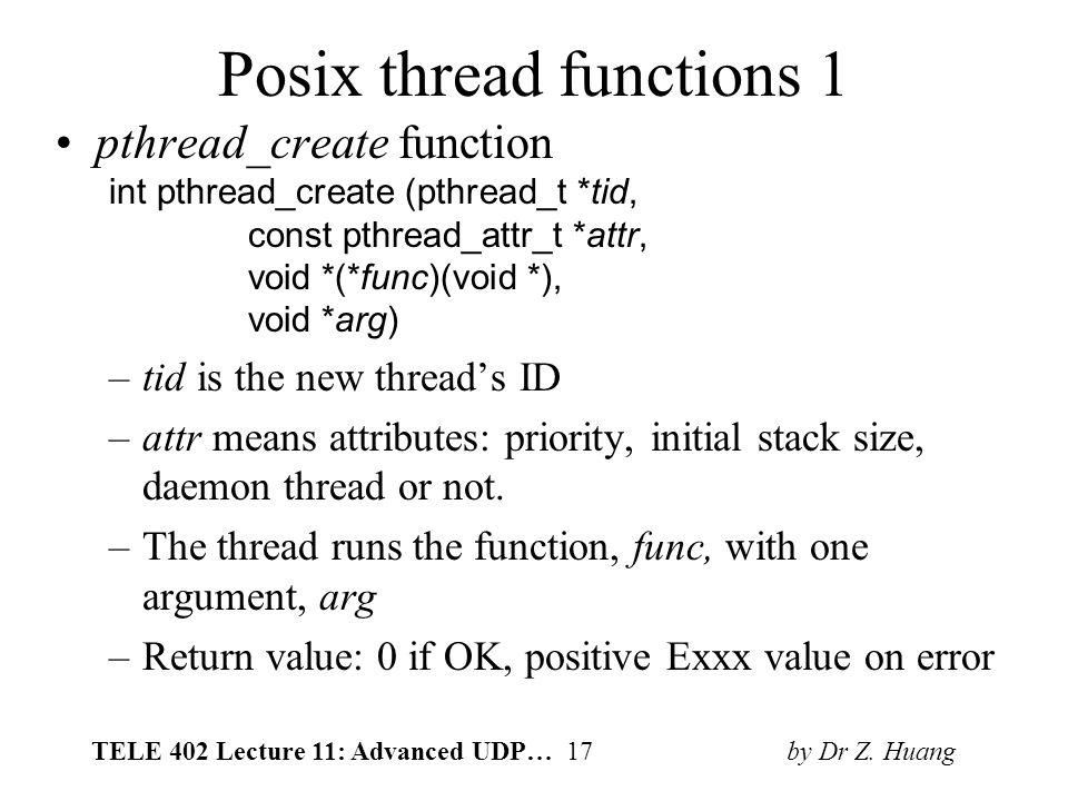 TELE 402 Lecture 11: Advanced UDP… 17 by Dr Z. Huang Posix thread functions 1 pthread_create function int pthread_create (pthread_t *tid, const pthrea