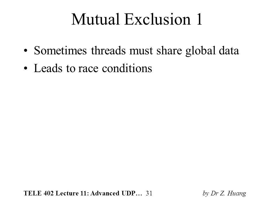 TELE 402 Lecture 11: Advanced UDP… 31 by Dr Z. Huang Mutual Exclusion 1 Sometimes threads must share global data Leads to race conditions