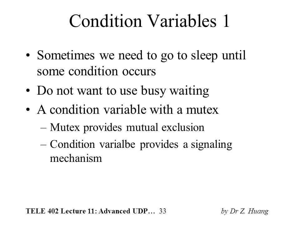 TELE 402 Lecture 11: Advanced UDP… 33 by Dr Z. Huang Condition Variables 1 Sometimes we need to go to sleep until some condition occurs Do not want to