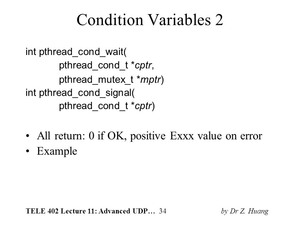 TELE 402 Lecture 11: Advanced UDP… 34 by Dr Z. Huang Condition Variables 2 int pthread_cond_wait( pthread_cond_t *cptr, pthread_mutex_t *mptr) int pth