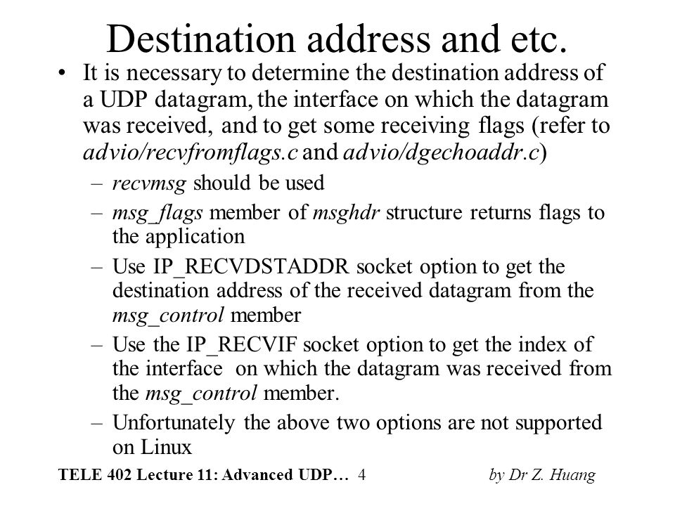 TELE 402 Lecture 11: Advanced UDP… 4 by Dr Z. Huang Destination address and etc. It is necessary to determine the destination address of a UDP datagra