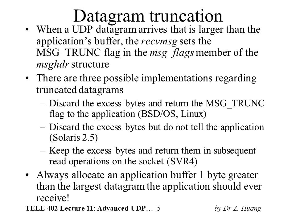 TELE 402 Lecture 11: Advanced UDP… 5 by Dr Z. Huang Datagram truncation When a UDP datagram arrives that is larger than the application's buffer, the