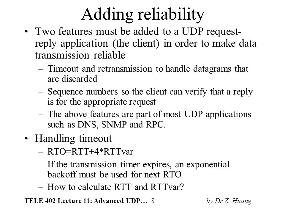 TELE 402 Lecture 11: Advanced UDP… 8 by Dr Z. Huang Adding reliability Two features must be added to a UDP request- reply application (the client) in