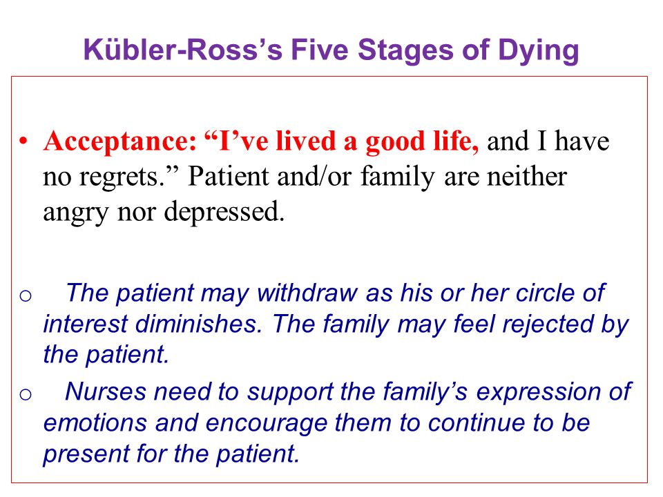 Kübler-Ross's Five Stages of Dying Acceptance: I've lived a good life, and I have no regrets. Patient and/or family are neither angry nor depressed.